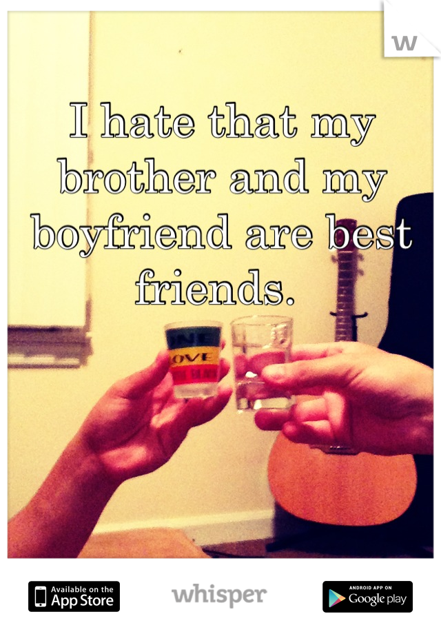 I hate that my brother and my boyfriend are best friends.