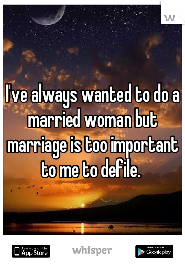 I've always wanted to do a married woman but marriage is too important to me to defile.