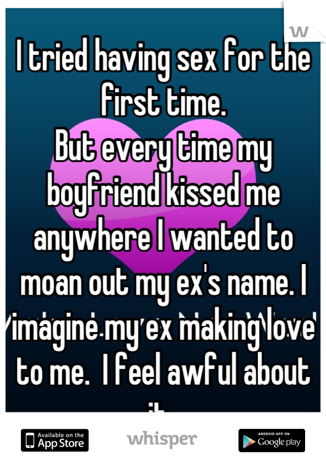 I tried having sex for the first time.  But every time my boyfriend kissed me anywhere I wanted to moan out my ex's name. I imagine my ex making love to me.  I feel awful about it.