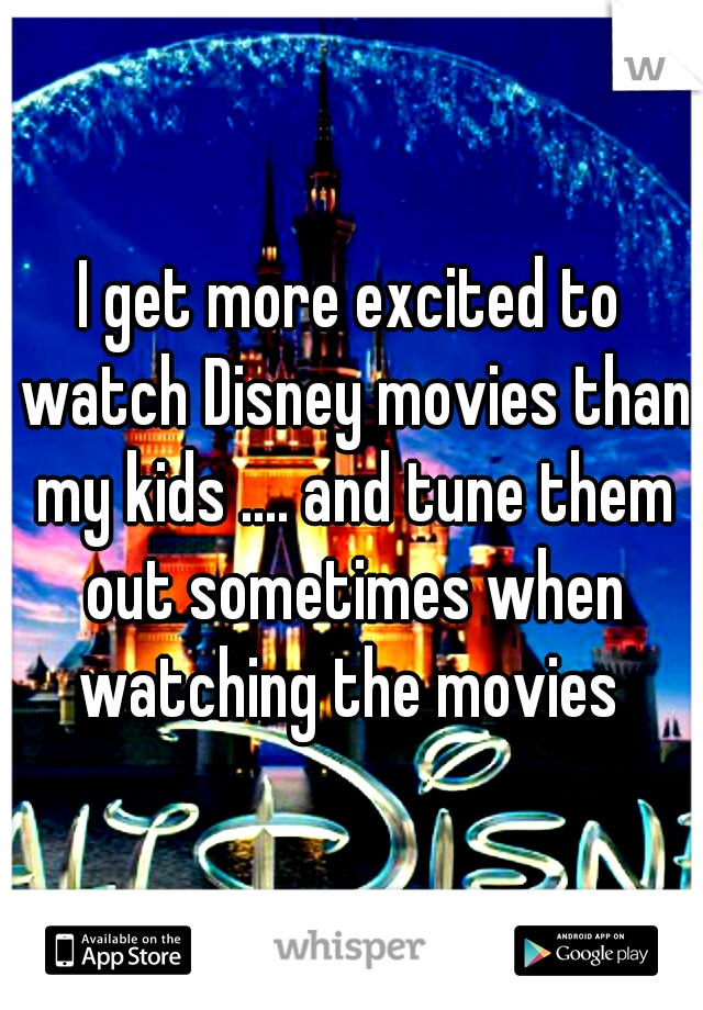 I get more excited to watch Disney movies than my kids .... and tune them out sometimes when watching the movies