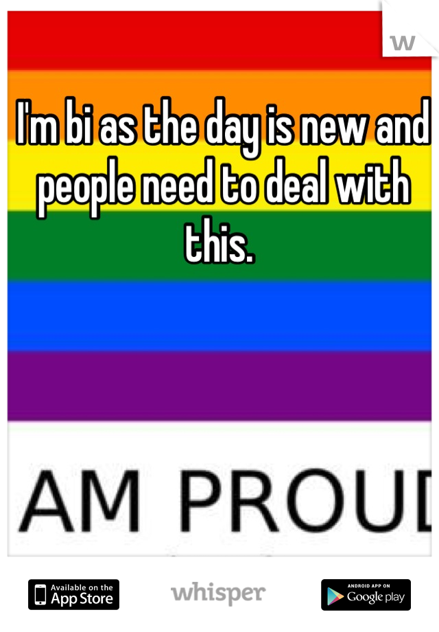 I'm bi as the day is new and people need to deal with this.