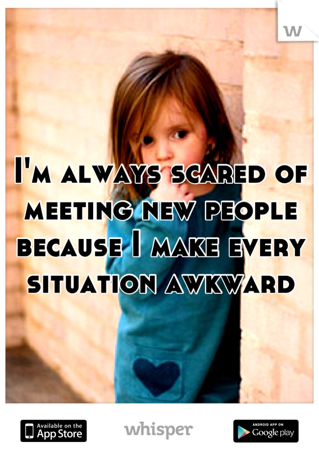 I'm always scared of meeting new people because I make every situation awkward