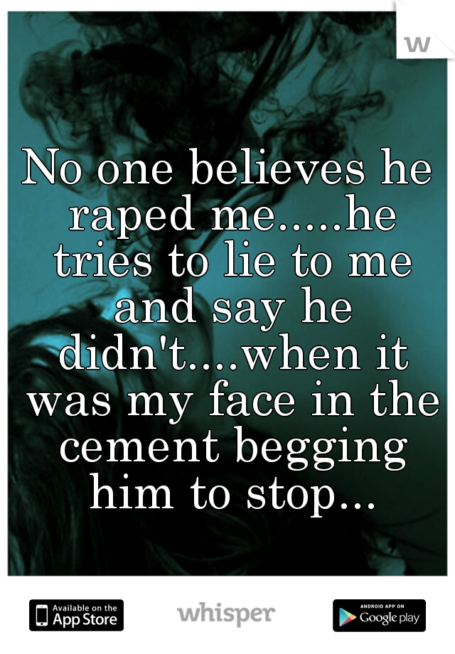 No one believes he raped me.....he tries to lie to me and say he didn't....when it was my face in the cement begging him to stop...