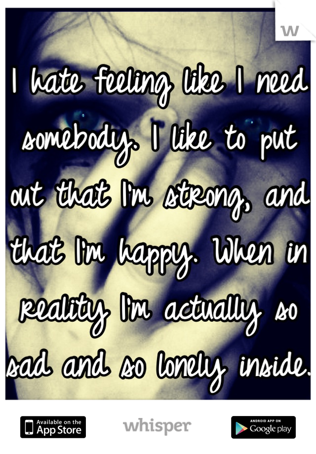 I hate feeling like I need somebody. I like to put out that I'm strong, and that I'm happy. When in reality I'm actually so sad and so lonely inside.
