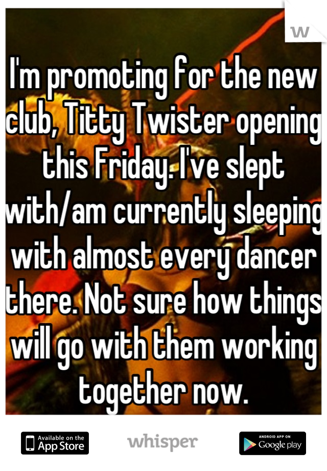 I'm promoting for the new club, Titty Twister opening this Friday. I've slept with/am currently sleeping with almost every dancer there. Not sure how things will go with them working together now.