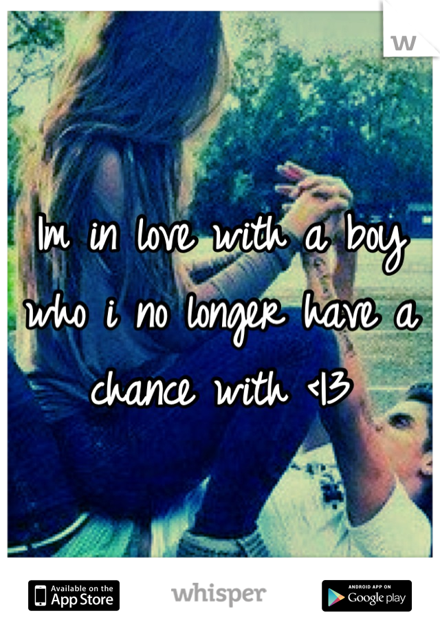 Im in love with a boy who i no longer have a chance with <|3