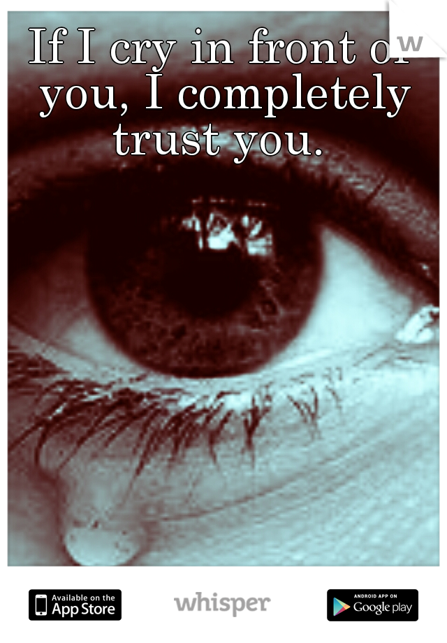 If I cry in front of you, I completely trust you.