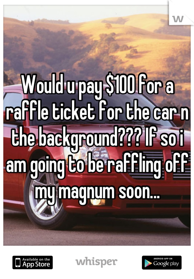 Would u pay $100 for a raffle ticket for the car n the background??? If so i am going to be raffling off my magnum soon...