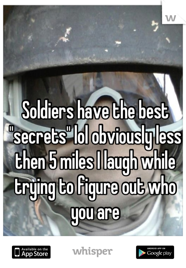 "Soldiers have the best ""secrets"" lol obviously less then 5 miles I laugh while trying to figure out who you are"