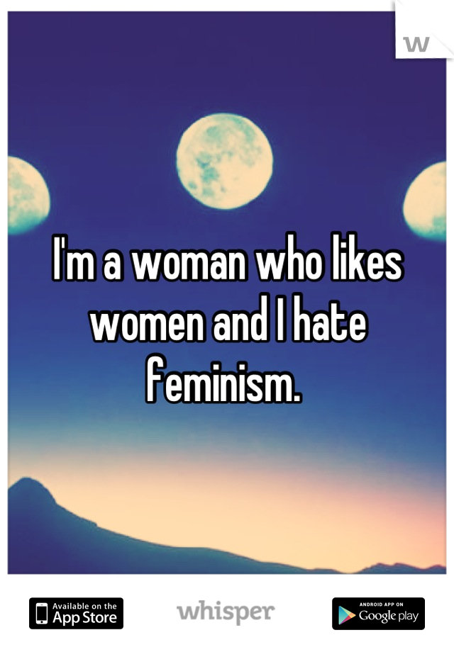 I'm a woman who likes women and I hate feminism.