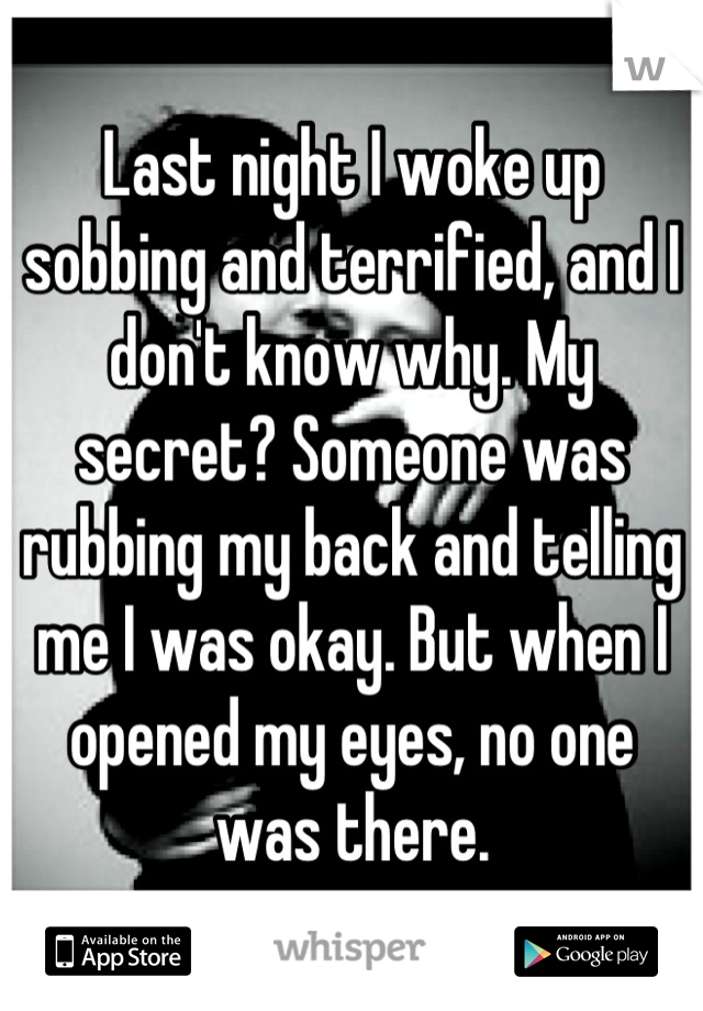 Last night I woke up sobbing and terrified, and I don't know why. My secret? Someone was rubbing my back and telling me I was okay. But when I opened my eyes, no one was there.