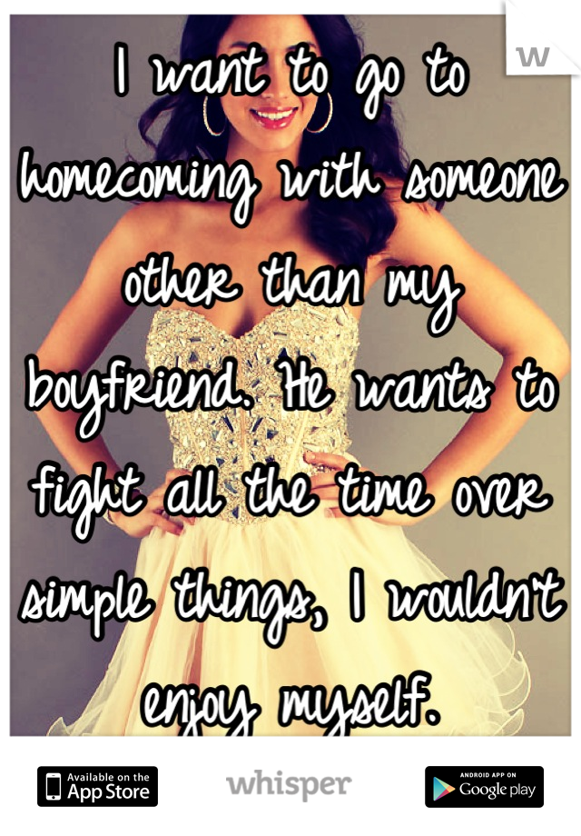 I want to go to homecoming with someone other than my boyfriend. He wants to fight all the time over simple things, I wouldn't enjoy myself.