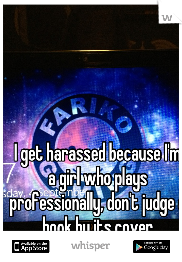 I get harassed because I'm a girl who plays professionally, don't judge a book by its cover