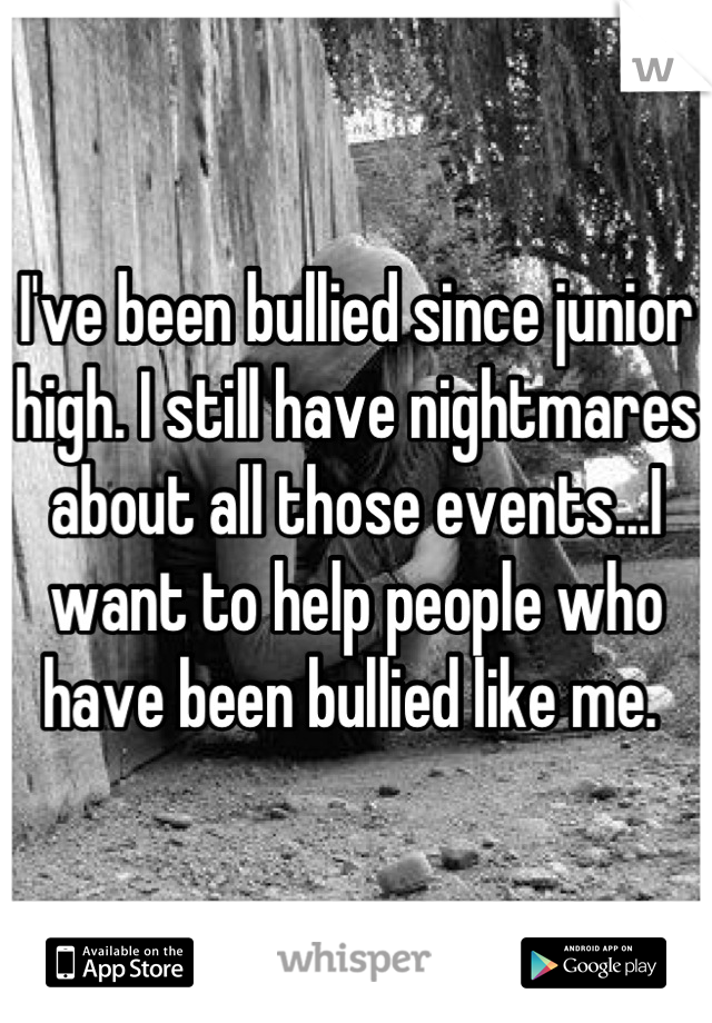 I've been bullied since junior high. I still have nightmares about all those events...I want to help people who have been bullied like me.