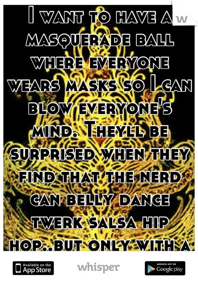 I want to have a masquerade ball where everyone wears masks so I can blow everyone's mind. Theyll be surprised when they find that the nerd can belly dance twerk salsa hip hop..but only with a mask on