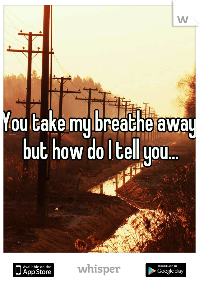 You take my breathe away but how do I tell you...
