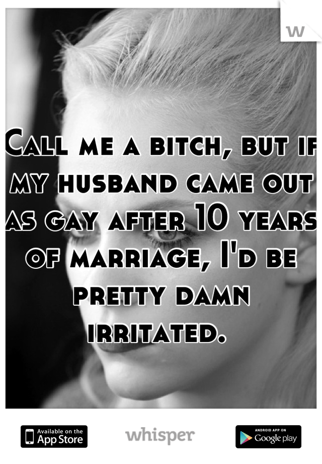 Call me a bitch, but if my husband came out as gay after 10 years of marriage, I'd be pretty damn irritated.