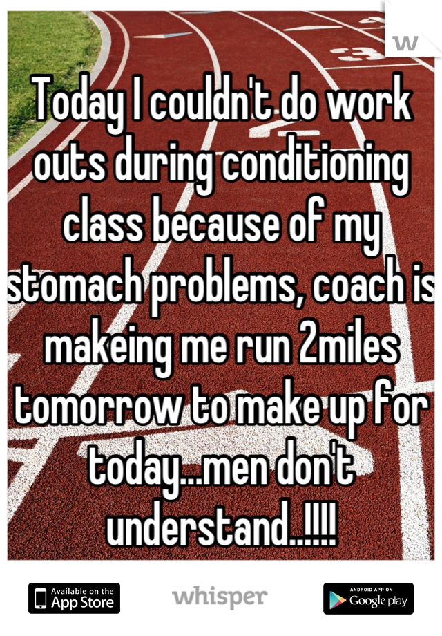 Today I couldn't do work outs during conditioning class because of my stomach problems, coach is makeing me run 2miles tomorrow to make up for today...men don't understand..!!!!