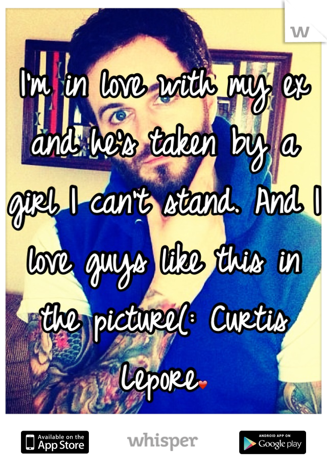 I'm in love with my ex and he's taken by a girl I can't stand. And I love guys like this in the picture(: Curtis Lepore❤