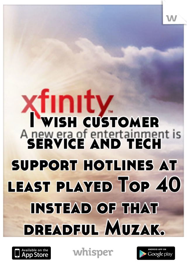 I wish customer service and tech support hotlines at least played Top 40 instead of that dreadful Muzak.