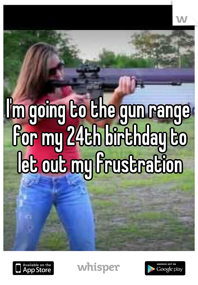 I'm going to the gun range for my 24th birthday to let out my frustration