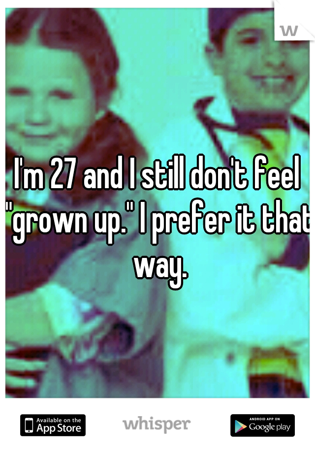 """I'm 27 and I still don't feel """"grown up."""" I prefer it that way."""
