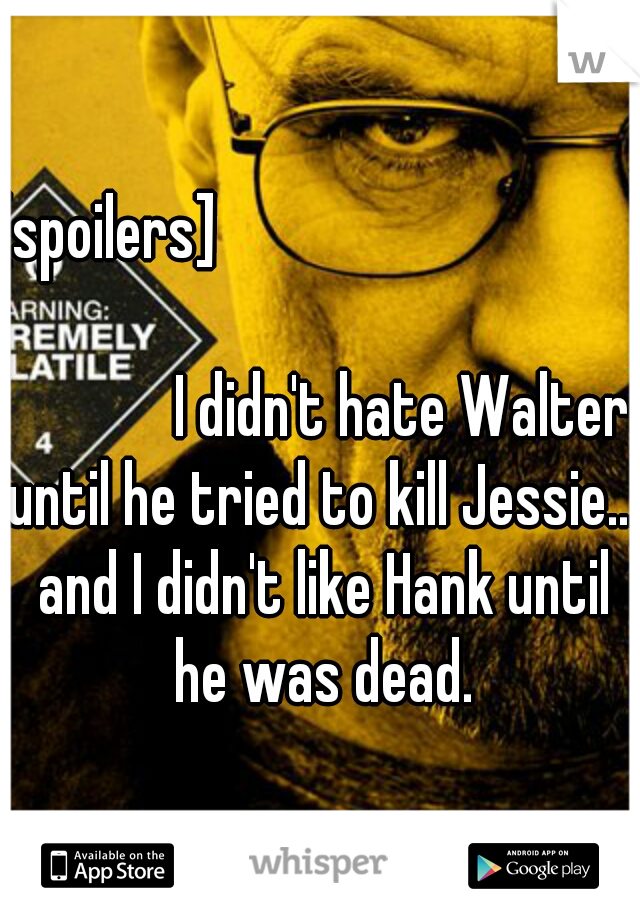[spoilers]                                                                                               I didn't hate Walter until he tried to kill Jessie... and I didn't like Hank until he was dead.