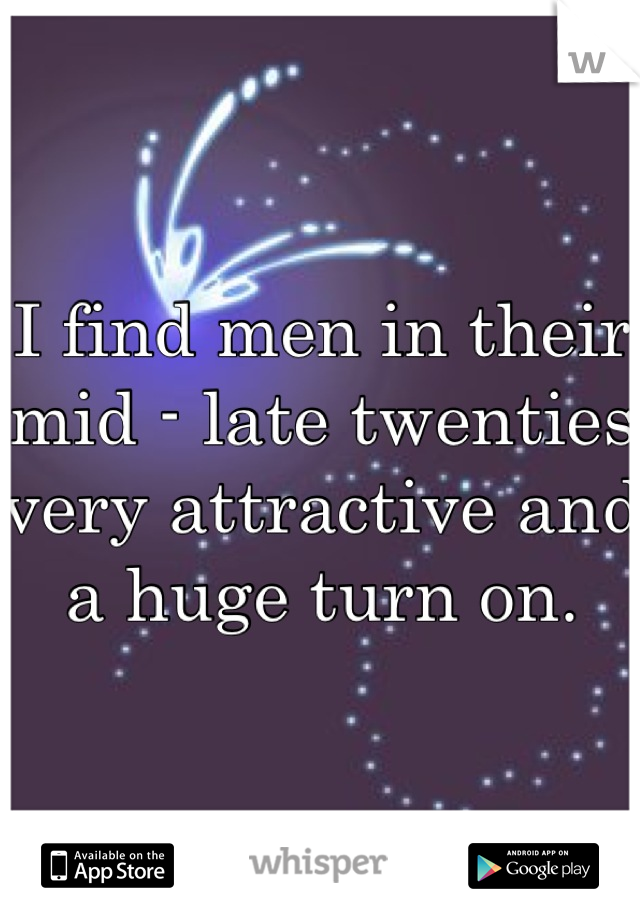 I find men in their mid - late twenties very attractive and a huge turn on.