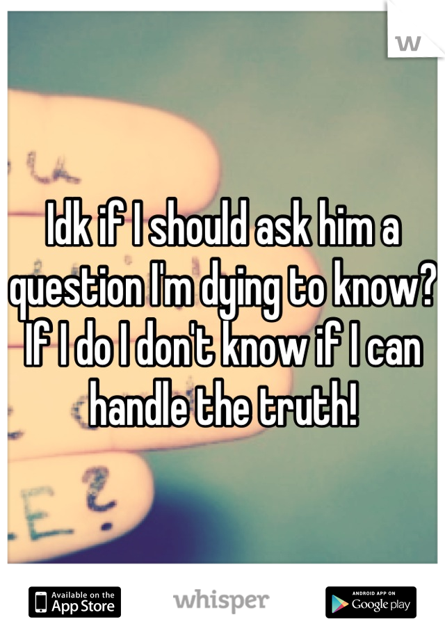 Idk if I should ask him a question I'm dying to know? If I do I don't know if I can handle the truth!