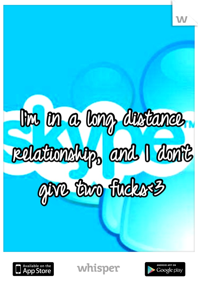 I'm in a long distance relationship, and I don't give two fucks<3