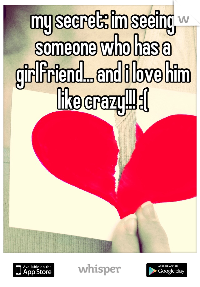 my secret: im seeing someone who has a girlfriend... and i love him like crazy!!! :(