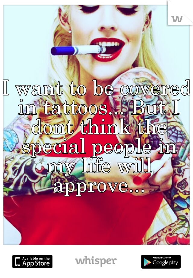 I want to be covered in tattoos... But I dont think the special people in my life will approve...