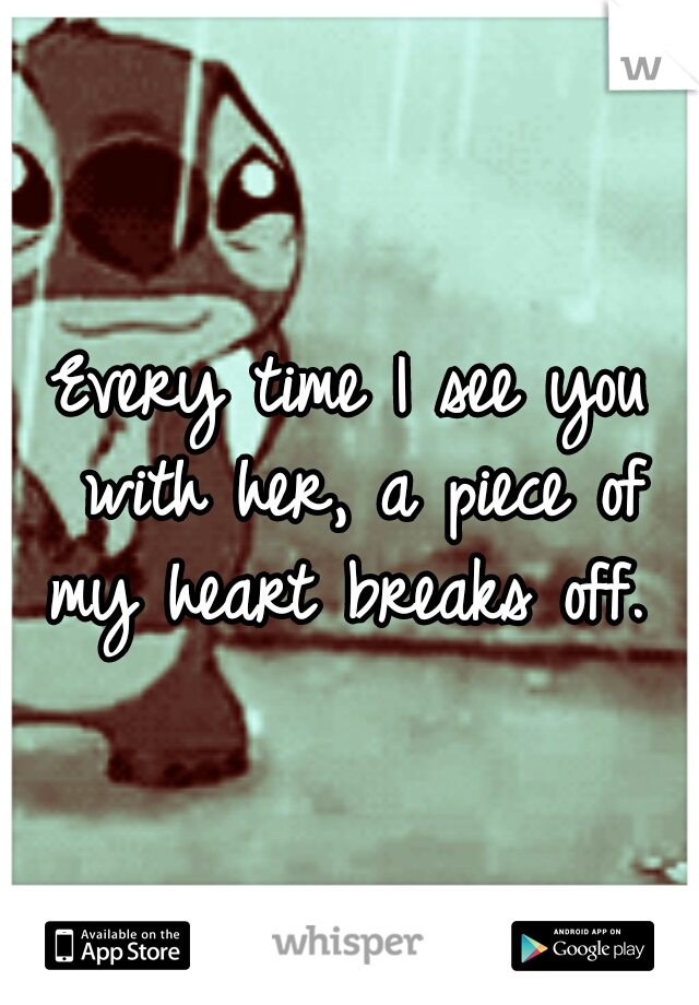 Every time I see you with her, a piece of my heart breaks off.