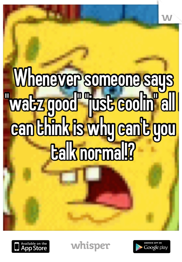 "Whenever someone says ""watz good"" ""just coolin"" all I can think is why can't you talk normal!?"