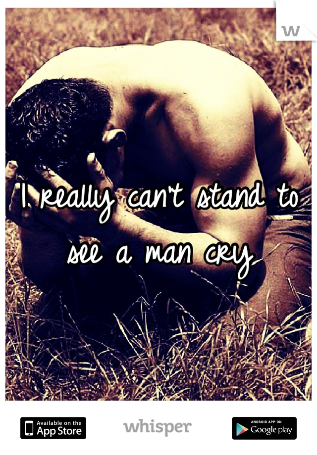 I really can't stand to see a man cry