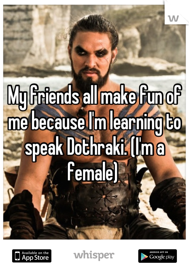 My friends all make fun of me because I'm learning to speak Dothraki. (I'm a female)