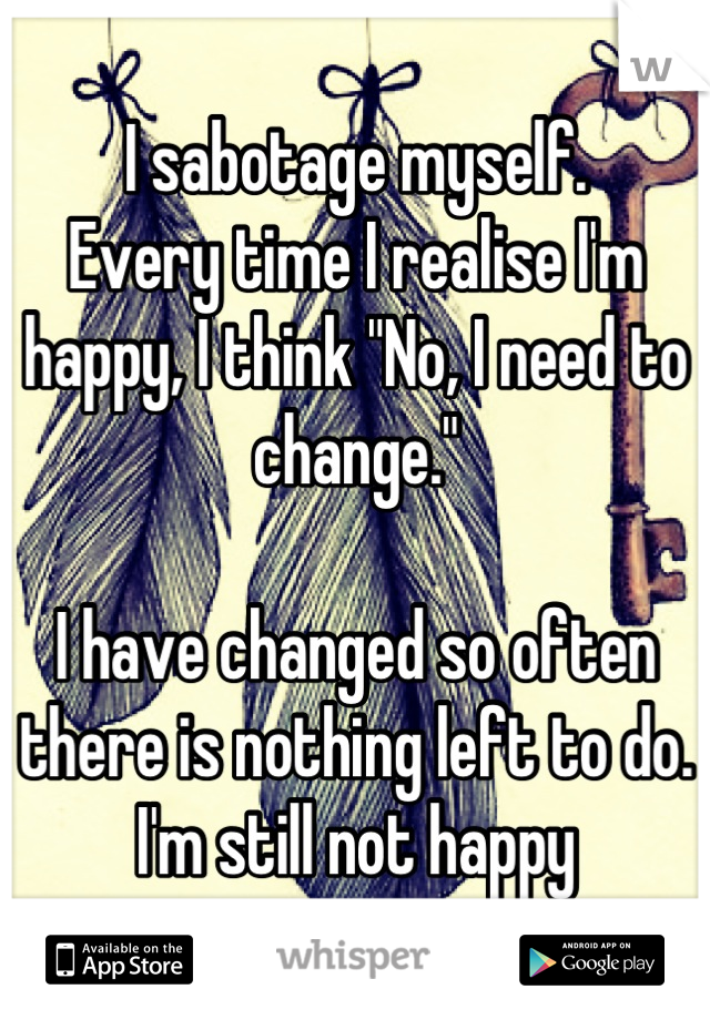 "I sabotage myself.  Every time I realise I'm happy, I think ""No, I need to change.""  I have changed so often there is nothing left to do. I'm still not happy"