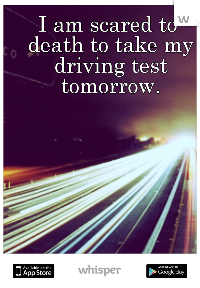 I am scared to death to take my driving test tomorrow.