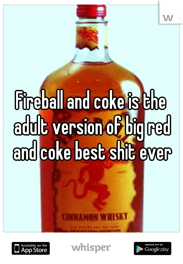 Fireball and coke is the adult version of big red and coke best shit ever