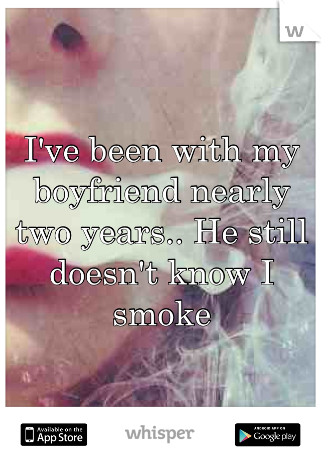 I've been with my boyfriend nearly two years.. He still doesn't know I smoke