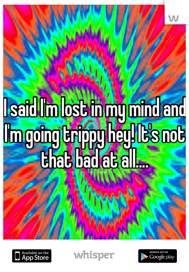 I said I'm lost in my mind and I'm going trippy hey! It's not that bad at all....