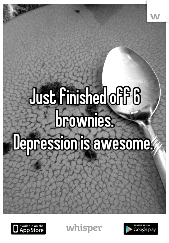 Just finished off 6 brownies. Depression is awesome.
