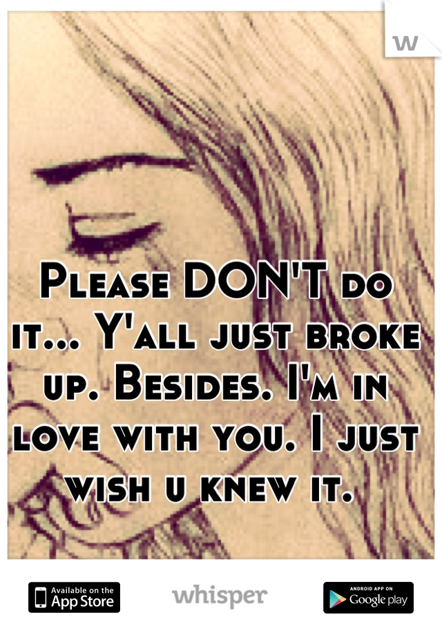 Please DON'T do it... Y'all just broke up. Besides. I'm in love with you. I just wish u knew it.
