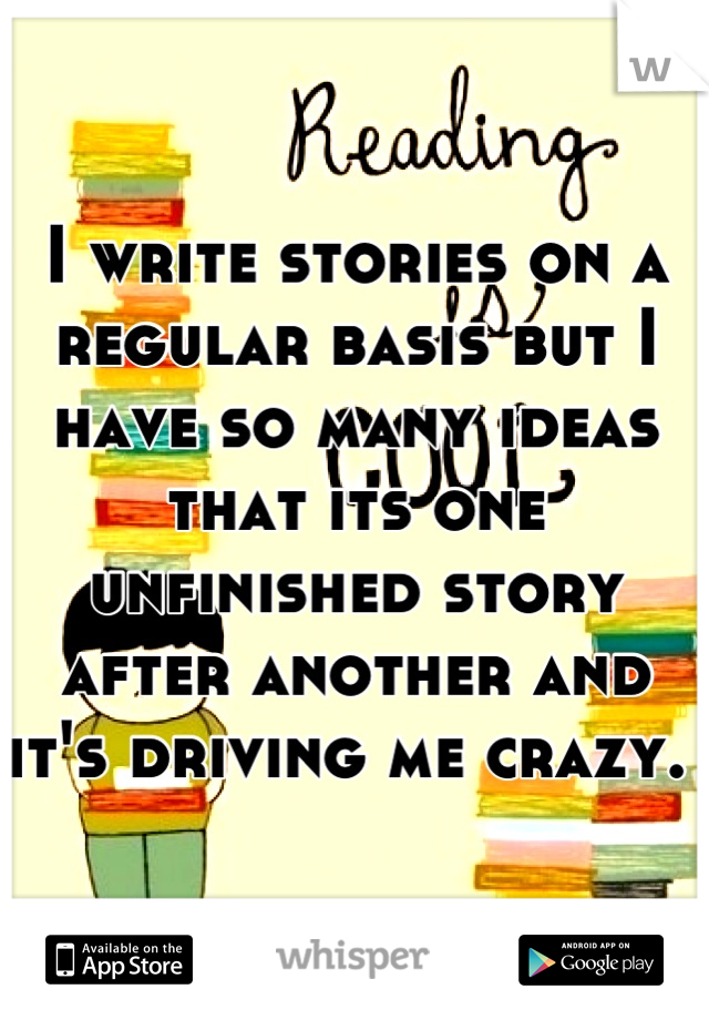 I write stories on a regular basis but I have so many ideas that its one unfinished story after another and it's driving me crazy.