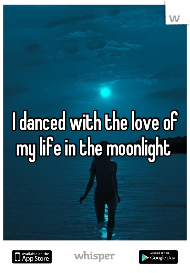 I danced with the love of my life in the moonlight