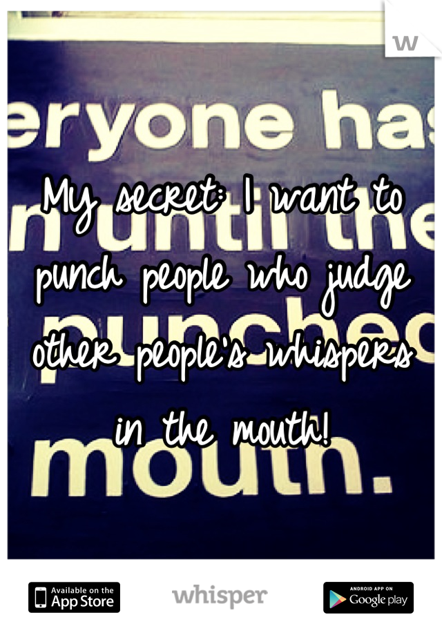 My secret: I want to punch people who judge other people's whispers in the mouth!
