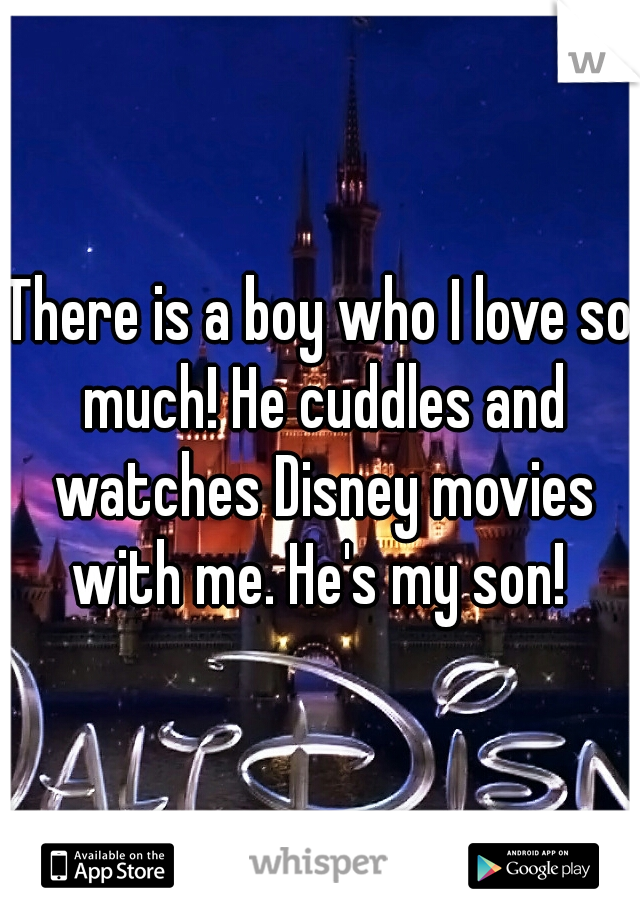 There is a boy who I love so much! He cuddles and watches Disney movies with me. He's my son!