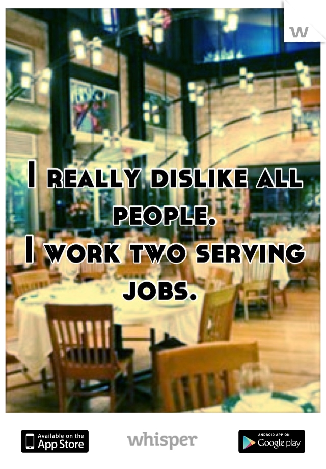 I really dislike all people.  I work two serving jobs.