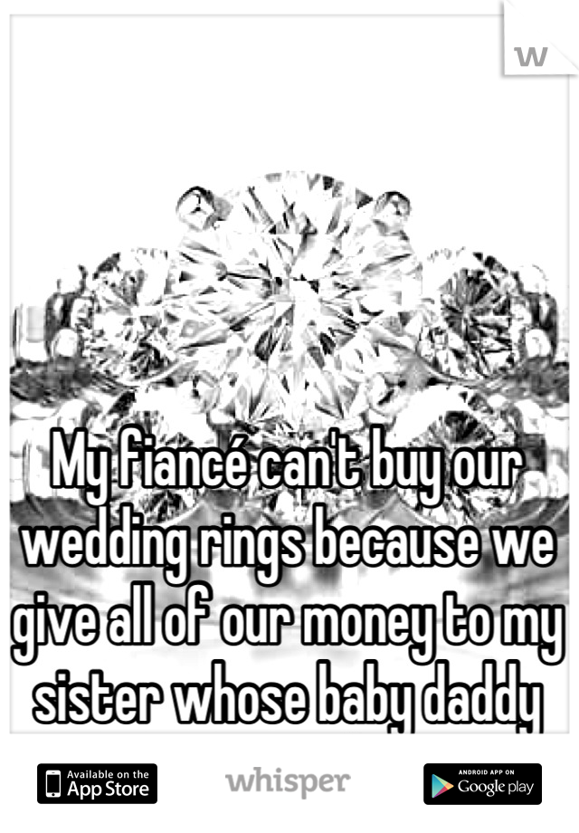 My fiancé can't buy our wedding rings because we give all of our money to my sister whose baby daddy ran out on her...