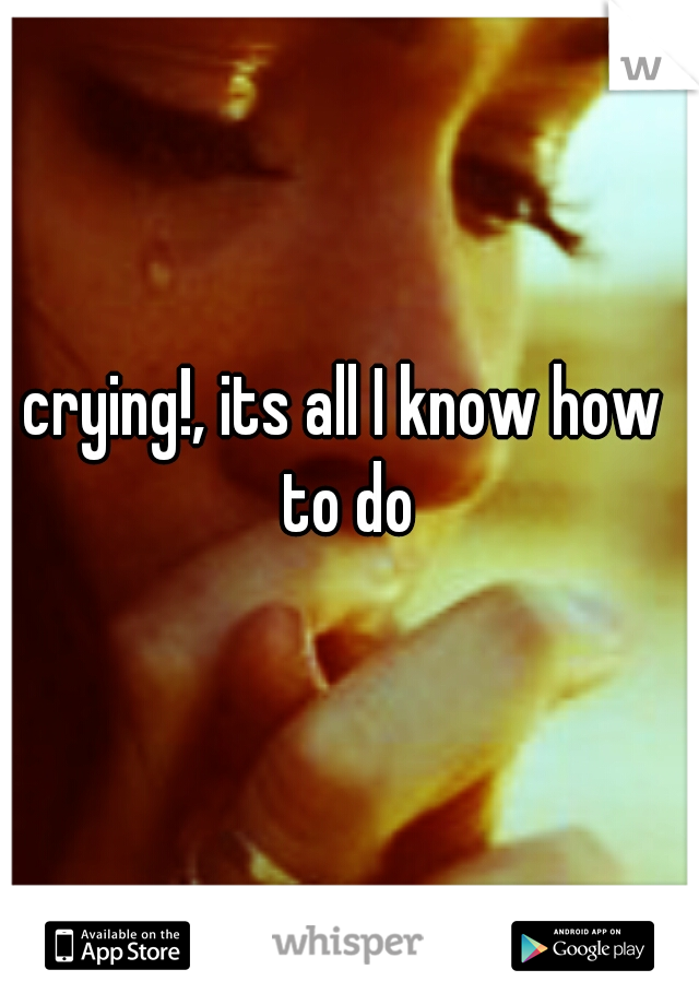 crying!, its all I know how to do